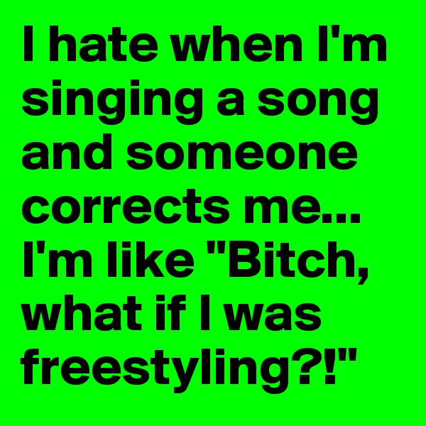 """I hate when I'm singing a song and someone corrects me... I'm like """"Bitch, what if I was freestyling?!"""""""