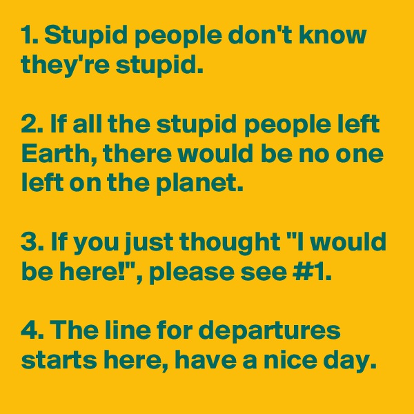 """1. Stupid people don't know they're stupid.  2. If all the stupid people left Earth, there would be no one left on the planet.  3. If you just thought """"I would be here!"""", please see #1.  4. The line for departures starts here, have a nice day."""