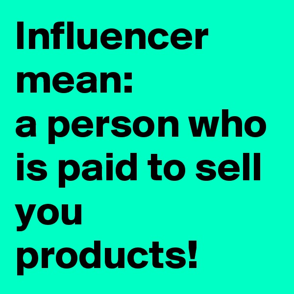 Influencer mean:  a person who is paid to sell you products!