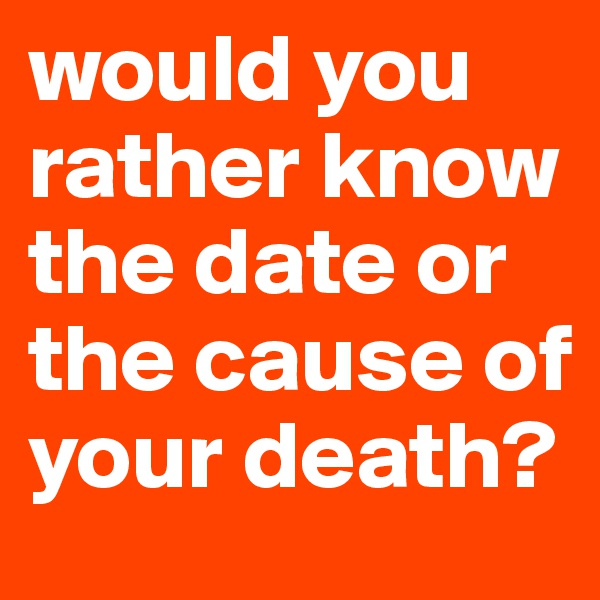 would you rather know the date or the cause of your death?