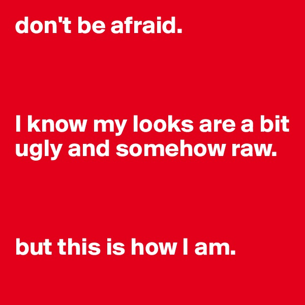 don't be afraid.    I know my looks are a bit ugly and somehow raw.    but this is how I am.