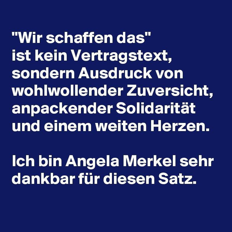 """""""Wir schaffen das""""  ist kein Vertragstext, sondern Ausdruck von wohlwollender Zuversicht, anpackender Solidarität und einem weiten Herzen.  Ich bin Angela Merkel sehr dankbar für diesen Satz."""