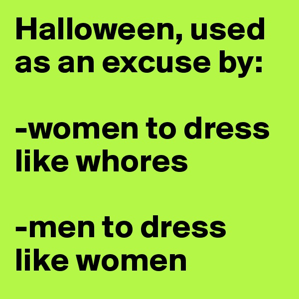 Halloween, used as an excuse by:  -women to dress like whores   -men to dress like women