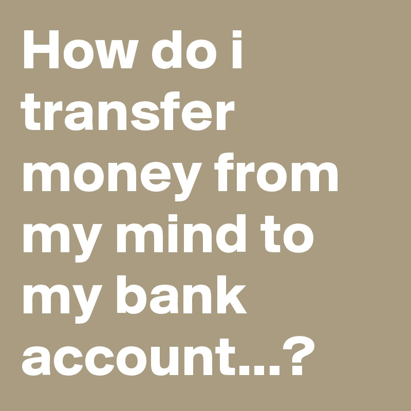 How Do I Transfer Money From My Mind To