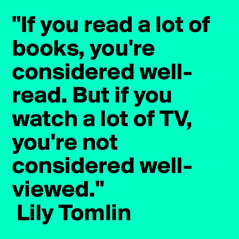 """""""If you read a lot of books, you're considered well-read. But if you watch a lot of TV, you're not considered well-viewed.""""  Lily Tomlin"""