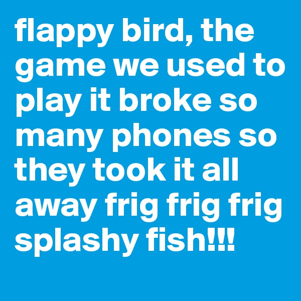 flappy bird, the game we used to play it broke so many phones so they took it all away frig frig frig splashy fish!!!