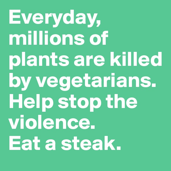 Everyday, millions of plants are killed by vegetarians. Help stop the violence.  Eat a steak.