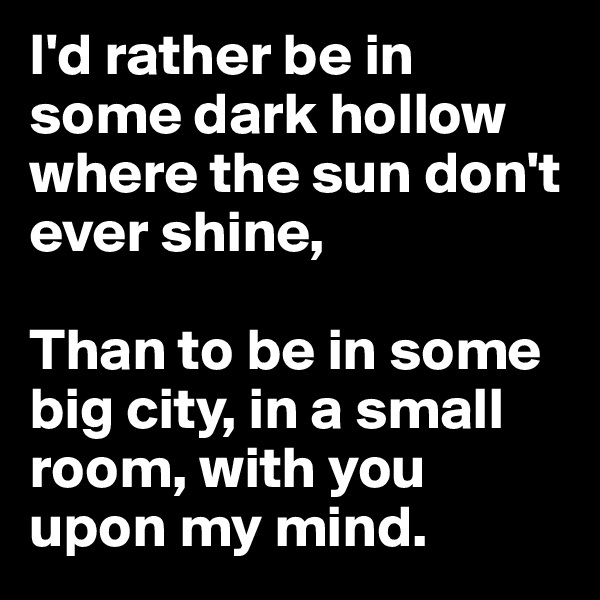 I'd rather be in some dark hollow where the sun don't ever shine,  Than to be in some big city, in a small room, with you upon my mind.