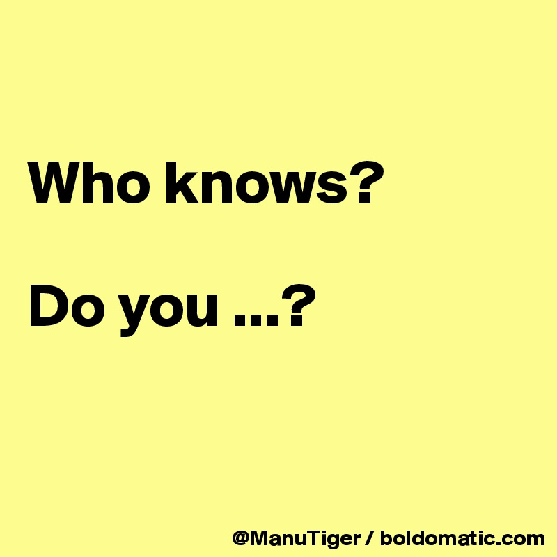 Who knows?  Do you ...?