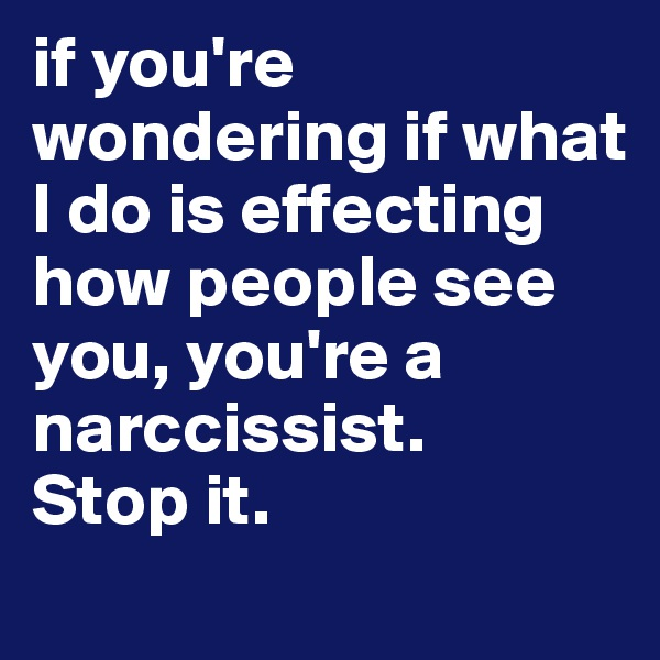 if you're wondering if what I do is effecting how people see you, you're a narccissist. Stop it.