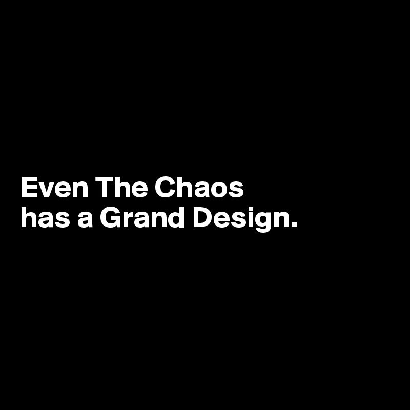 Even The Chaos  has a Grand Design.