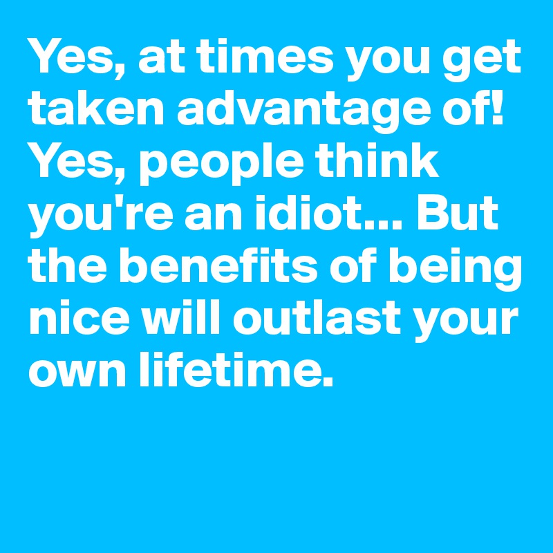 Yes, at times you get taken advantage of! Yes, people think you're an idiot... But the benefits of being nice will outlast your own lifetime.