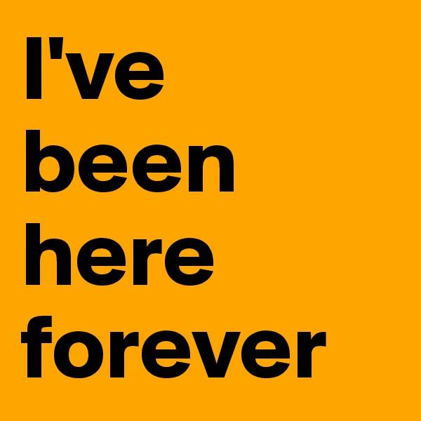 I've been here forever