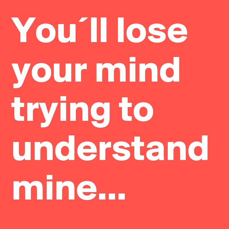 You´ll lose your mind trying to understand mine...