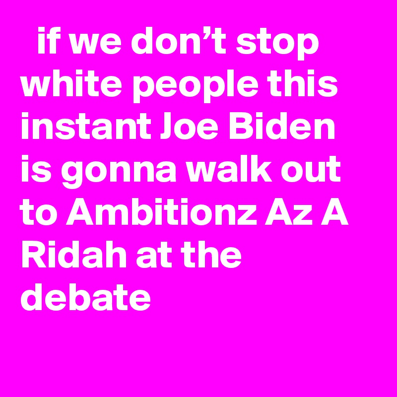if we don't stop white people this instant Joe Biden is gonna walk out to Ambitionz Az A Ridah at the debate