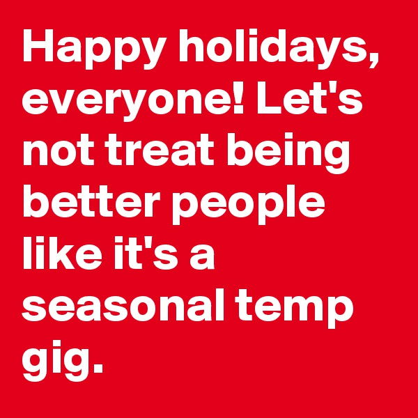 Happy holidays, everyone! Let's not treat being better people like it's a seasonal temp gig.