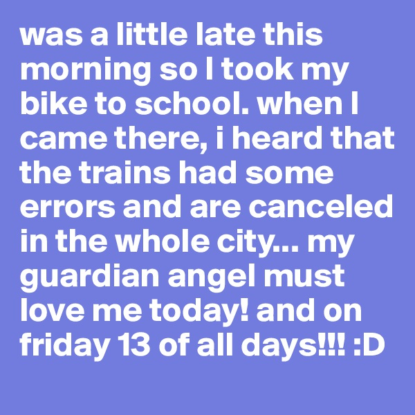 was a little late this morning so I took my bike to school. when I came there, i heard that the trains had some errors and are canceled in the whole city... my guardian angel must love me today! and on friday 13 of all days!!! :D