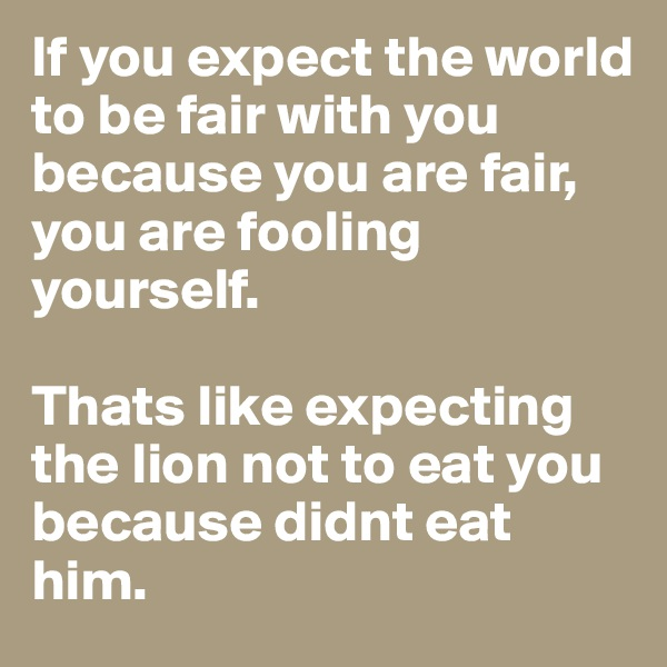 If you expect the world to be fair with you because you are fair,  you are fooling yourself.   Thats like expecting the lion not to eat you because didnt eat him.