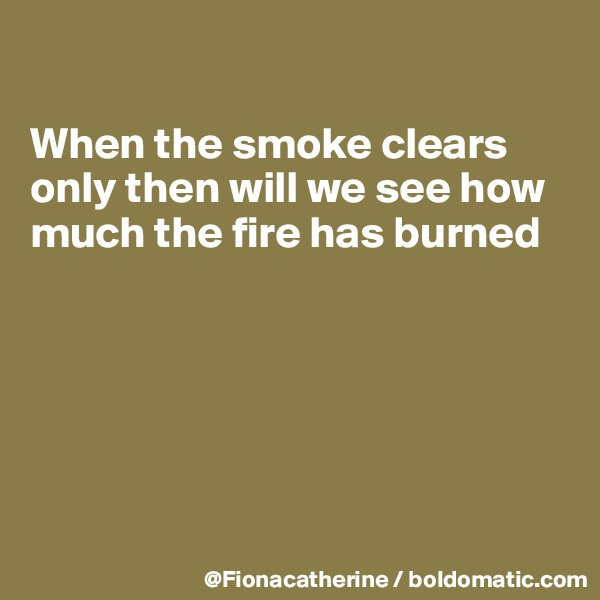 When the smoke clears only then will we see how much the fire has burned