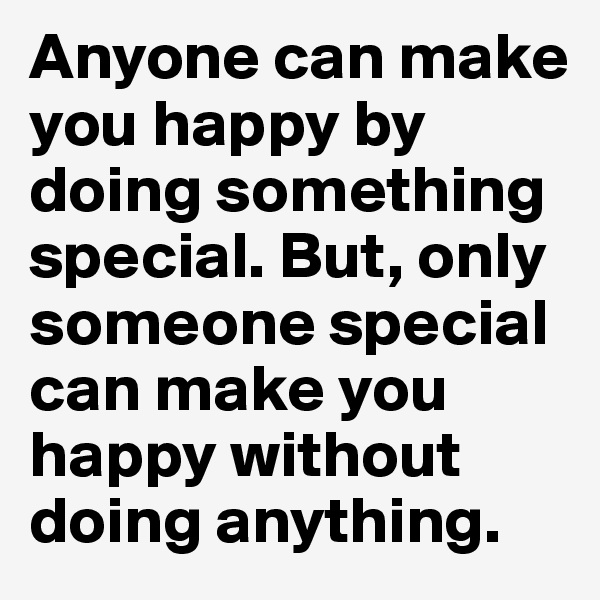 Anyone can make you happy by doing something special. But, only someone special can make you happy without doing anything.
