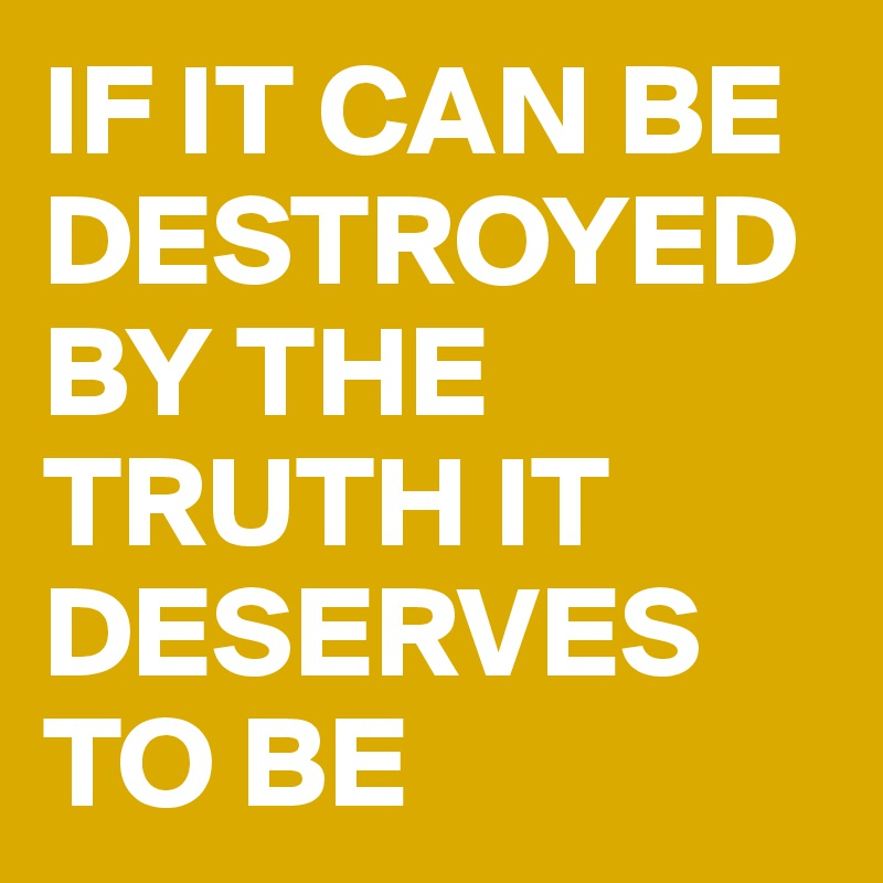 IF IT CAN BE DESTROYED BY THE TRUTH IT DESERVES TO BE