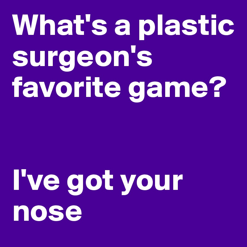What's a plastic surgeon's favorite game?   I've got your nose