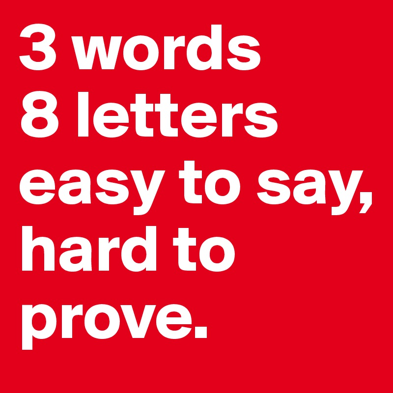 3 Words 8 Letters Easy To Say Hard To Prove Post By Elsiegr On