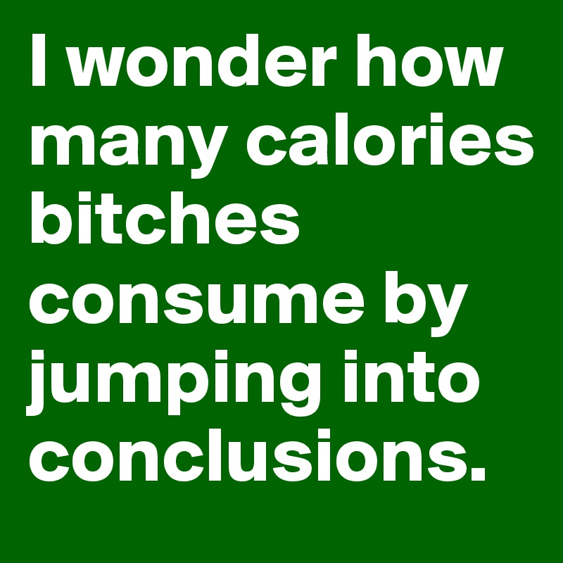 I wonder how many calories bitches consume by jumping into conclusions.