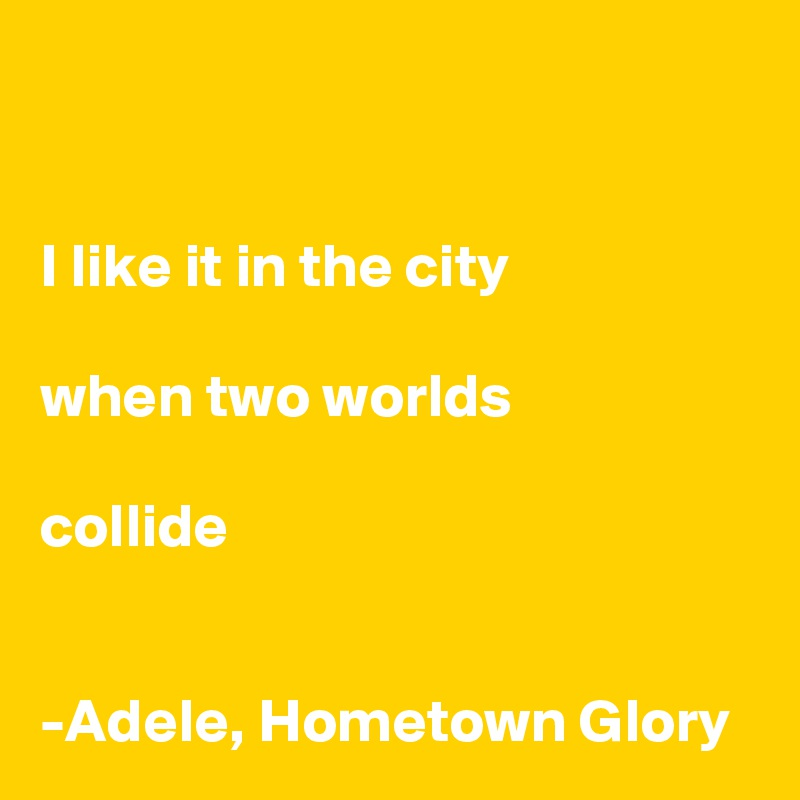 I like it in the city  when two worlds  collide    -Adele, Hometown Glory