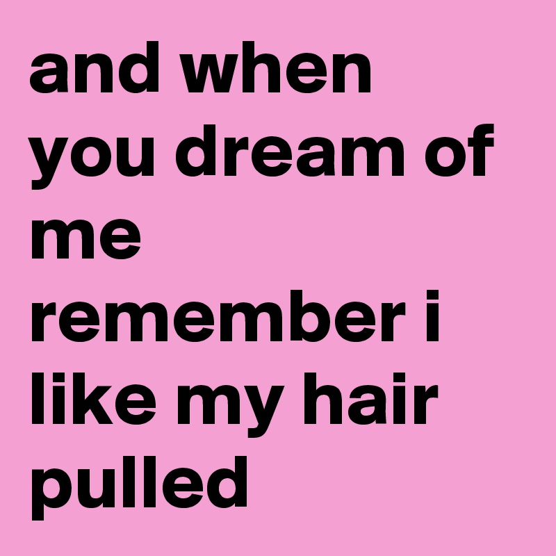 and when you dream of me remember i like my hair pulled