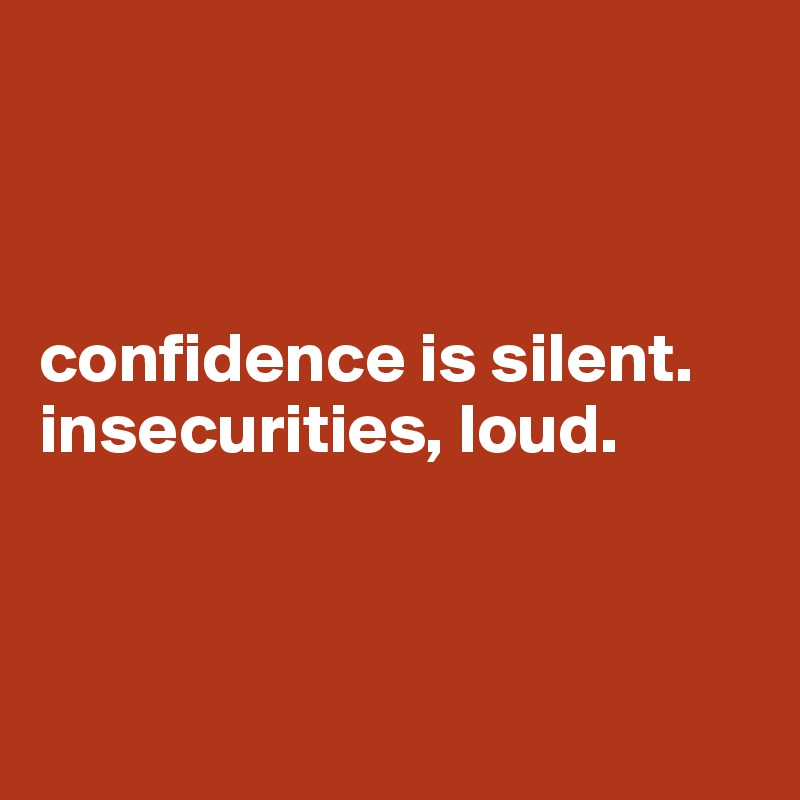 confidence is silent.  insecurities, loud.