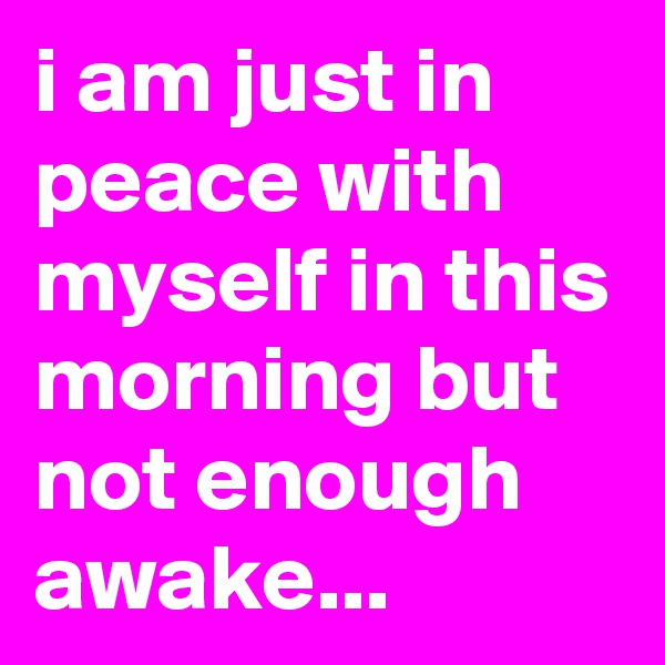 i am just in peace with myself in this morning but not enough awake...