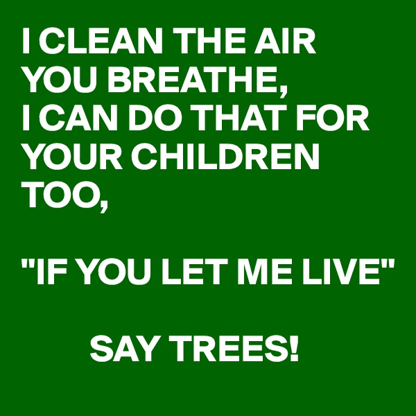 """I CLEAN THE AIR YOU BREATHE,  I CAN DO THAT FOR YOUR CHILDREN TOO,  """"IF YOU LET ME LIVE""""           SAY TREES!"""