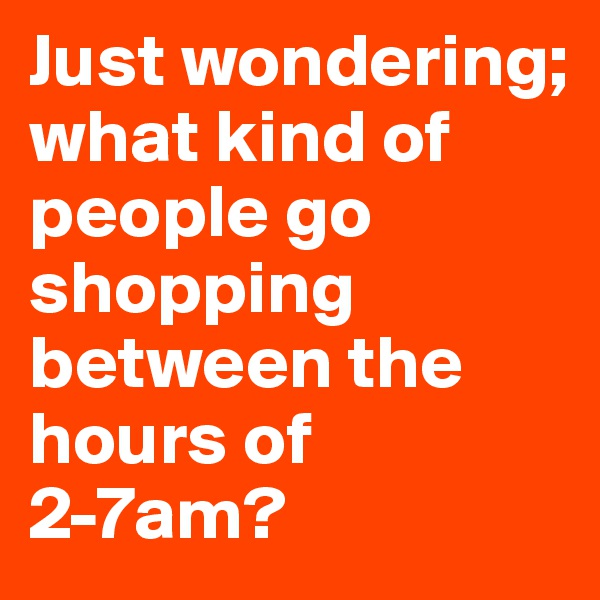 Just wondering;  what kind of people go shopping between the hours of 2-7am?