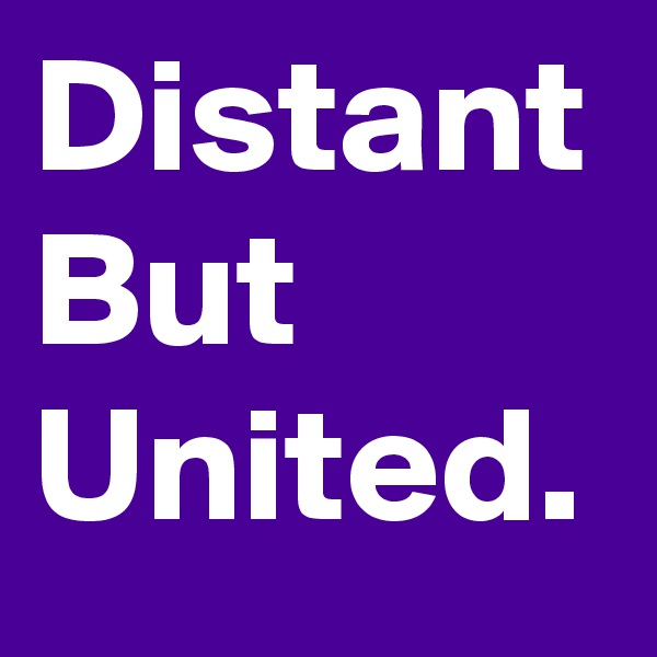 Distant But United.
