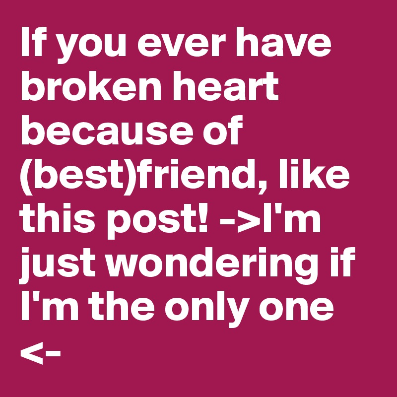If you ever have broken heart because of (best)friend, like this post! ->I'm just wondering if I'm the only one <-