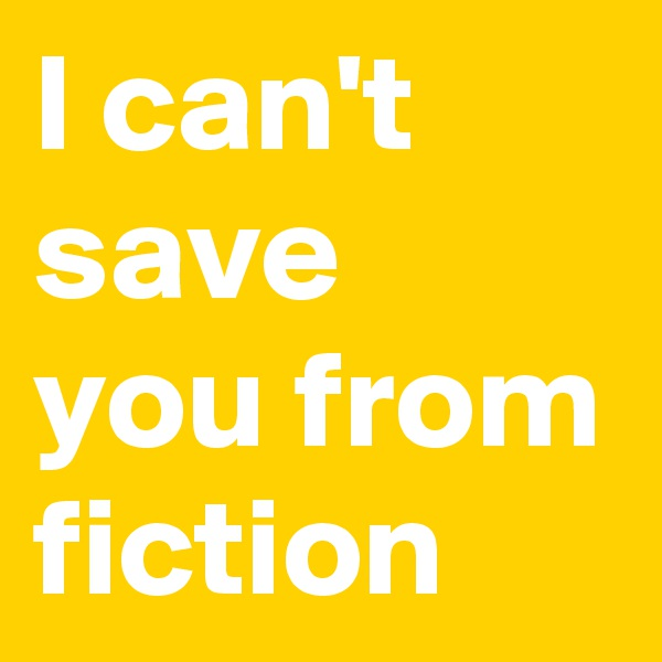 I can't save you from fiction