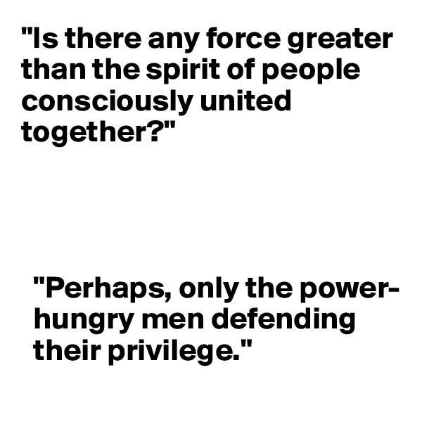 """""""Is there any force greater than the spirit of people consciously united together?""""           """"Perhaps, only the power-         hungry men defending    their privilege."""""""