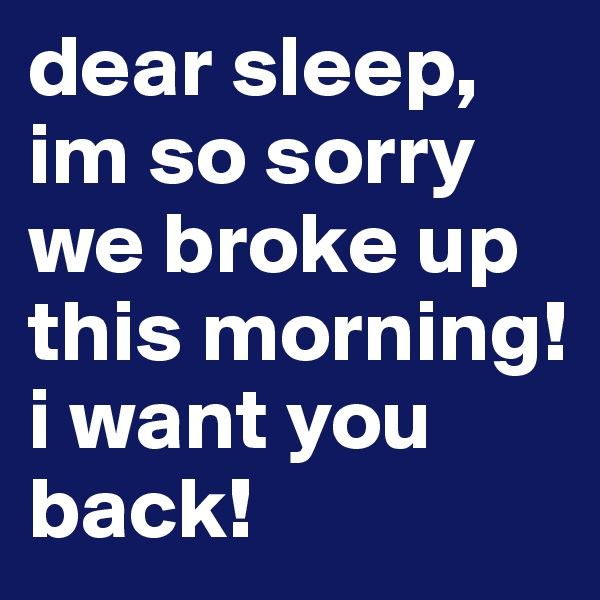 dear sleep, im so sorry we broke up this morning! i want you back!