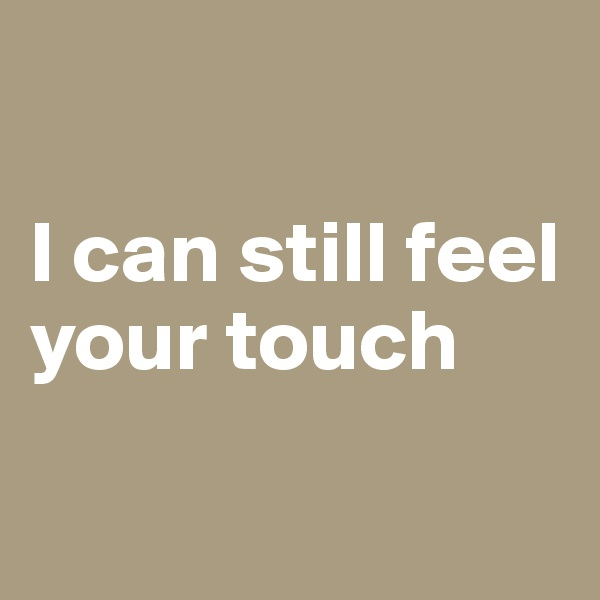 I can still feel your touch