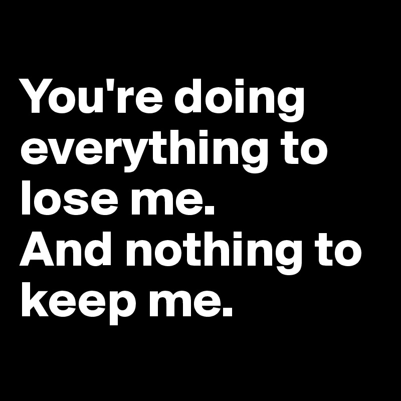 You're doing everything to lose me.  And nothing to keep me.
