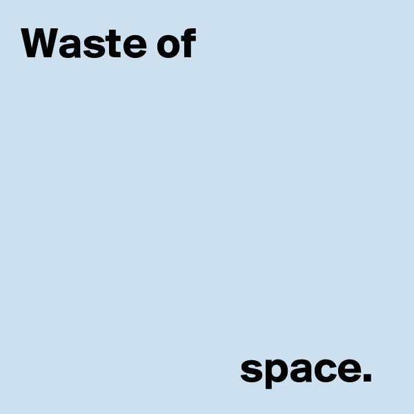 Waste of                                                                                                                                                                                                                 space.