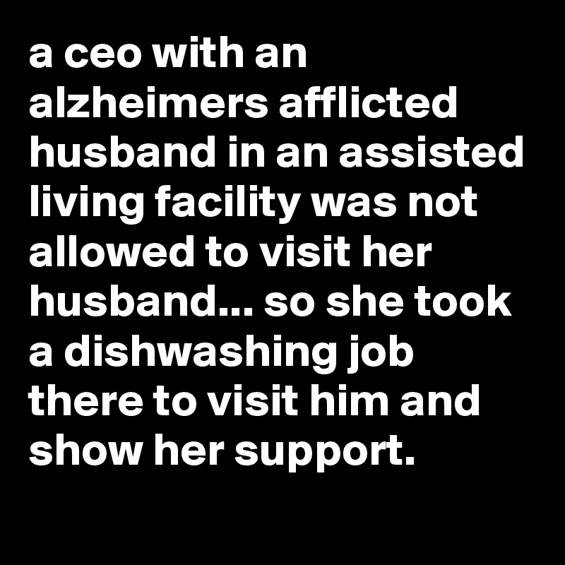 a ceo with an alzheimers afflicted husband in an assisted living facility was not allowed to visit her husband... so she took a dishwashing job there to visit him and show her support.