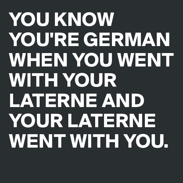 YOU KNOW YOU'RE GERMAN WHEN YOU WENT WITH YOUR LATERNE AND YOUR LATERNE WENT WITH YOU.