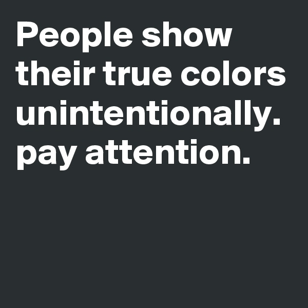 People show their true colors unintentionally. pay attention.