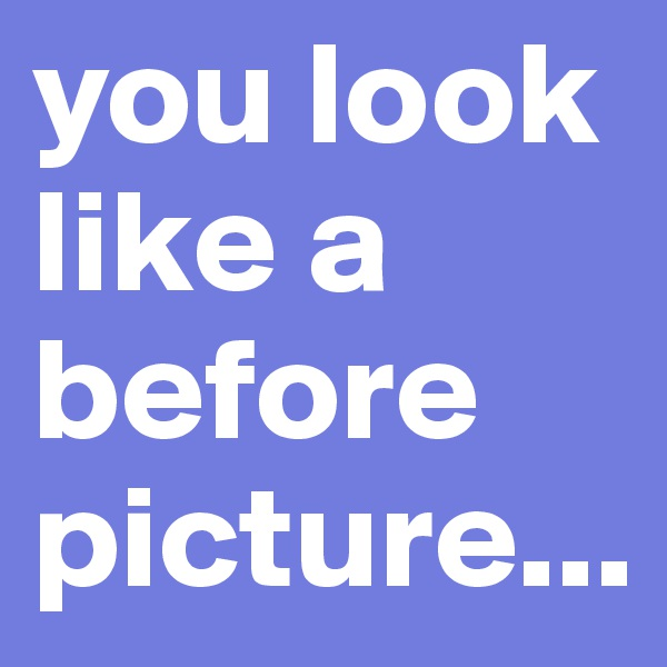 you look like a before picture...