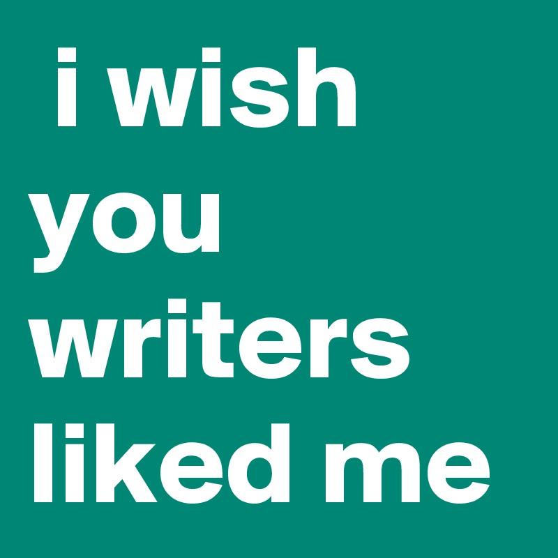 i wish you writers liked me