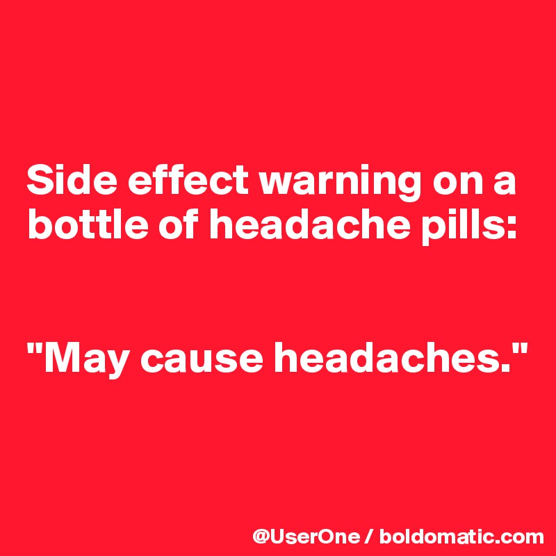 """Side effect warning on a bottle of headache pills:   """"May cause headaches."""""""