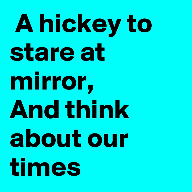 A hickey to stare at mirror, And think about our times