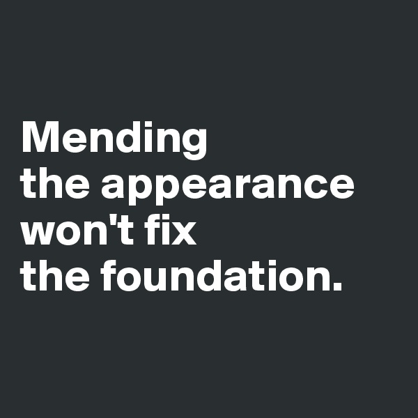 Mending  the appearance won't fix  the foundation.